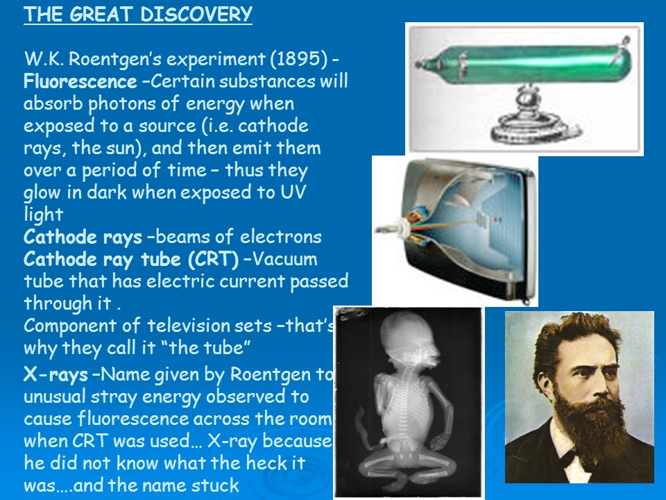 THE GREAT DISCOVERY W.K. Roentgen's experiment (1895) - Fluorescence –Certain substances will absorb photons of energy when exposed to a source (i.e. cathode rays, the sun), and then emit them over a period of time – thus they glow in dark when exposed to UV light