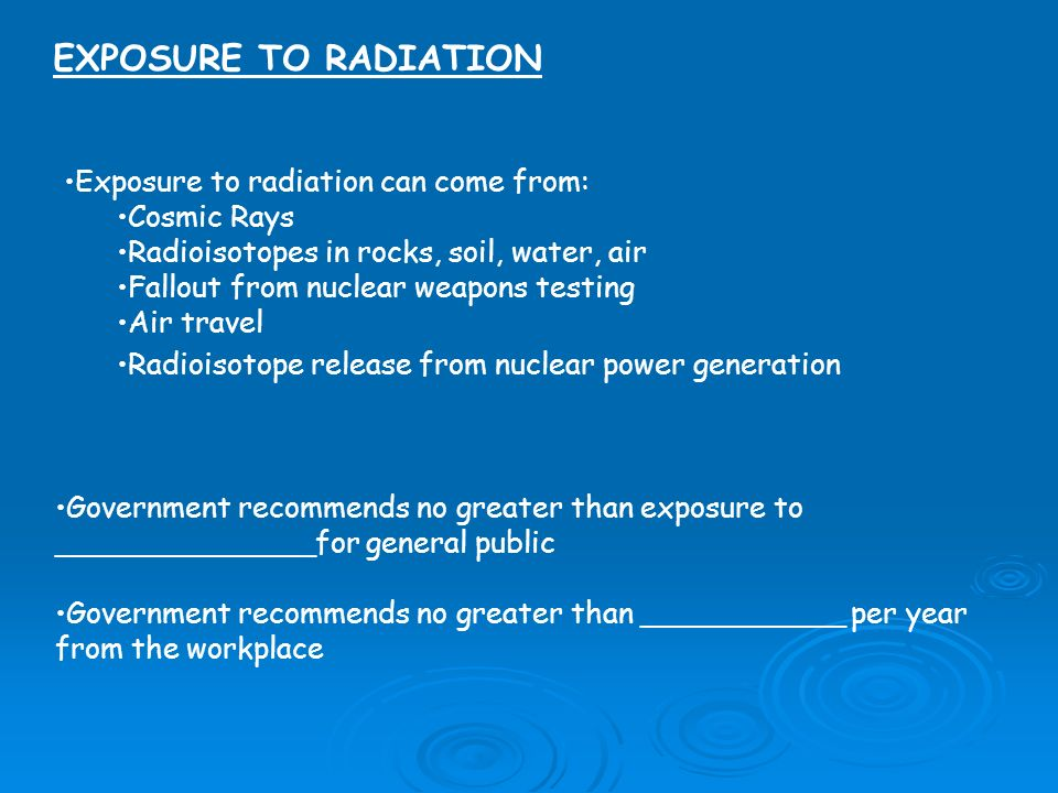 EXPOSURE TO RADIATION Exposure to radiation can come from: Cosmic Rays