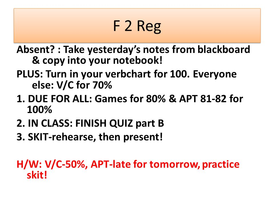F 2 Reg Absent : Take yesterday's notes from blackboard & copy into your notebook! PLUS: Turn in your verbchart for 100. Everyone else: V/C for 70%