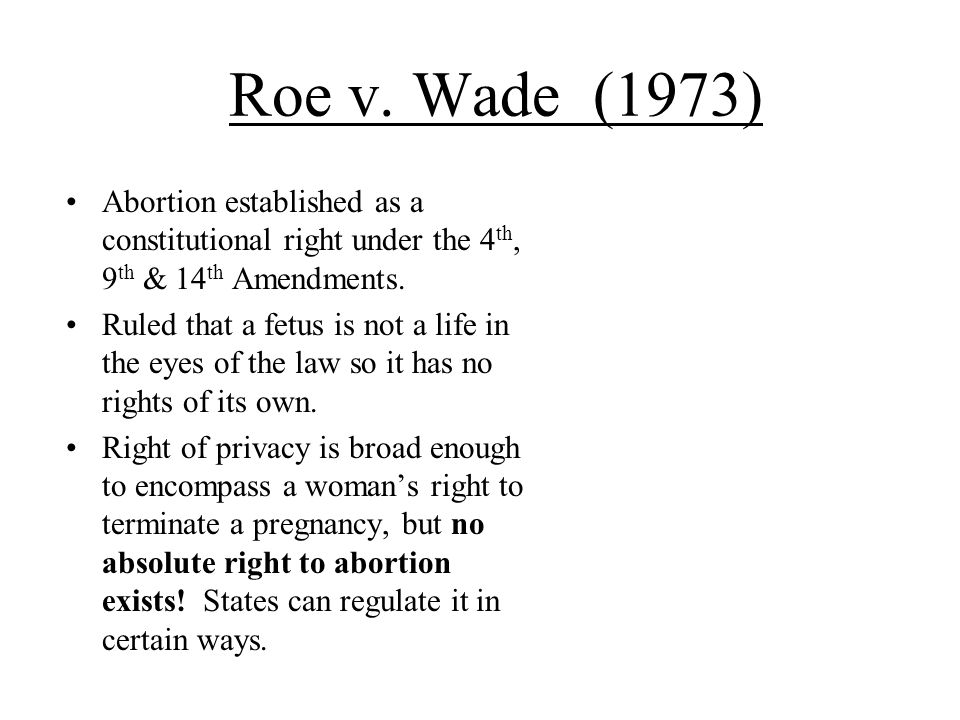 Roe v. Wade (1973) Abortion established as a constitutional right under the 4th, 9th & 14th Amendments.