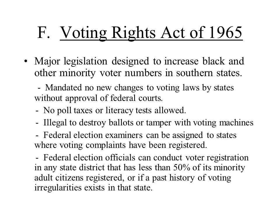 F. Voting Rights Act of 1965 Major legislation designed to increase black and other minority voter numbers in southern states.