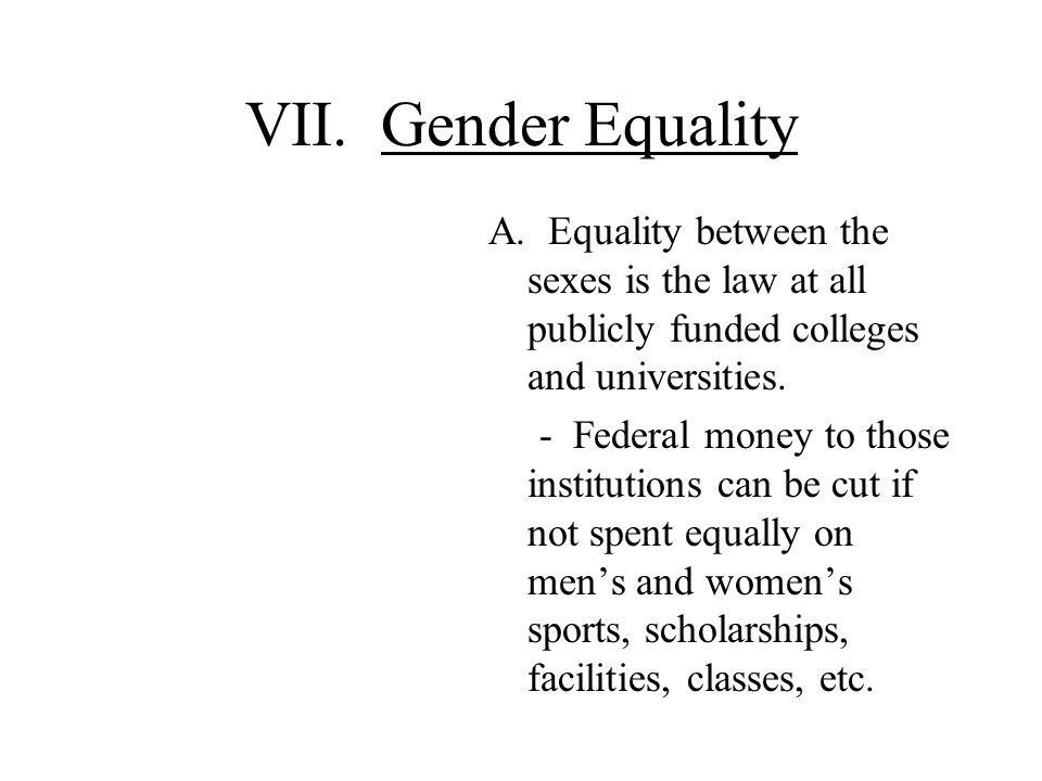 VII. Gender Equality A. Equality between the sexes is the law at all publicly funded colleges and universities.