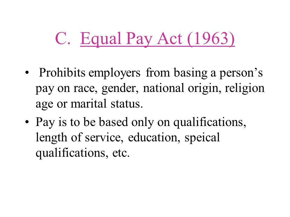 C. Equal Pay Act (1963) Prohibits employers from basing a person's pay on race, gender, national origin, religion age or marital status.