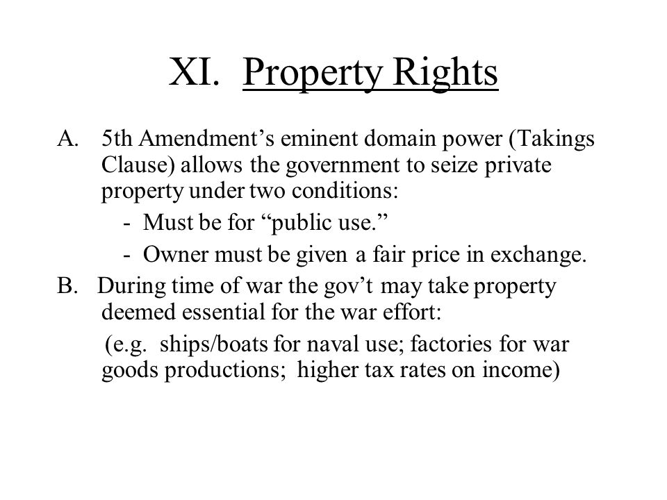 XI. Property Rights 5th Amendment's eminent domain power (Takings Clause) allows the government to seize private property under two conditions: