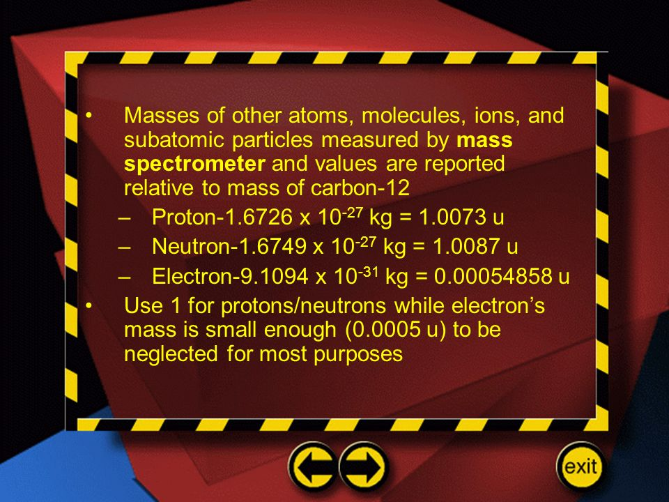 Masses of other atoms, molecules, ions, and subatomic particles measured by mass spectrometer and values are reported relative to mass of carbon-12