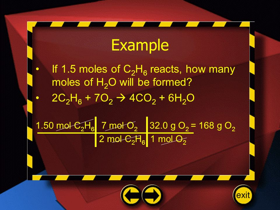 Example If 1.5 moles of C2H6 reacts, how many moles of H2O will be formed 2C2H6 + 7O2  4CO2 + 6H2O.