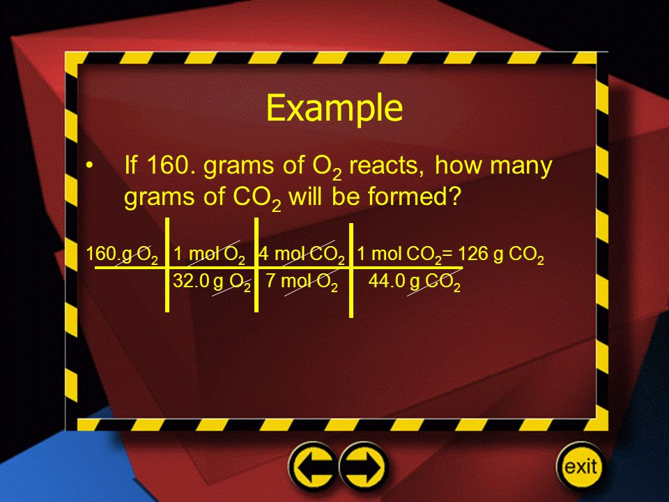 Example If 160. grams of O2 reacts, how many grams of CO2 will be formed 160.g O2 1 mol O2 4 mol CO2 1 mol CO2= 126 g CO2.