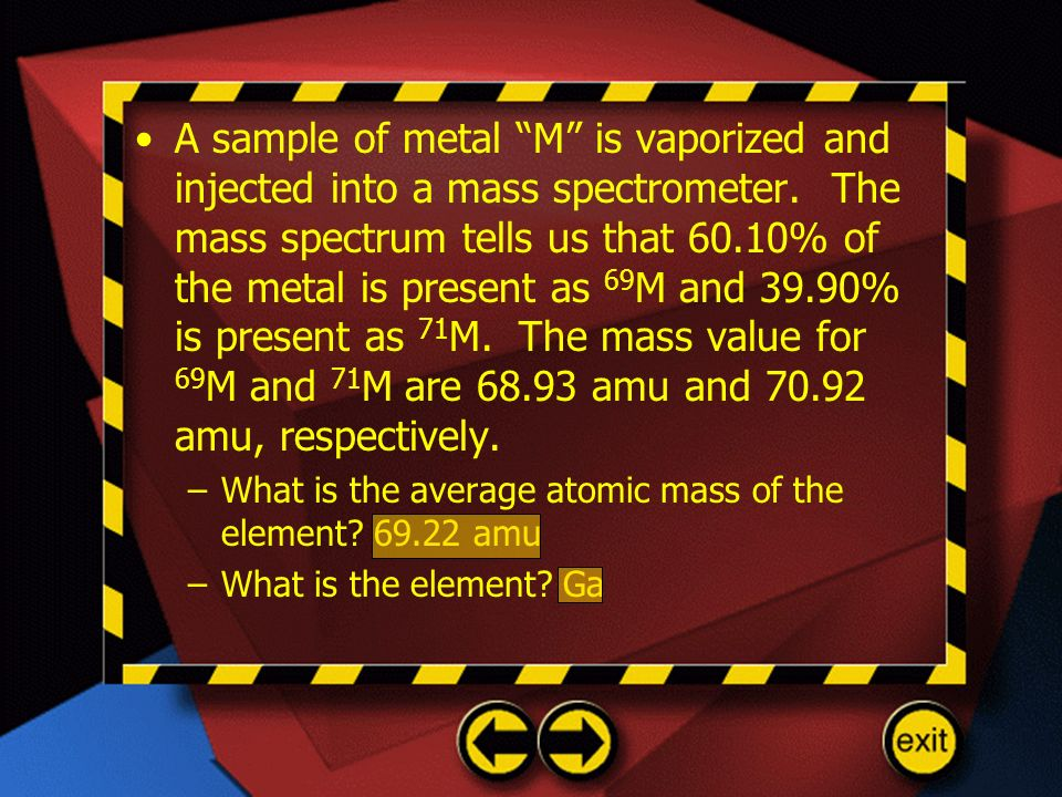 A sample of metal M is vaporized and injected into a mass spectrometer. The mass spectrum tells us that 60.10% of the metal is present as 69M and 39.90% is present as 71M. The mass value for 69M and 71M are amu and amu, respectively.