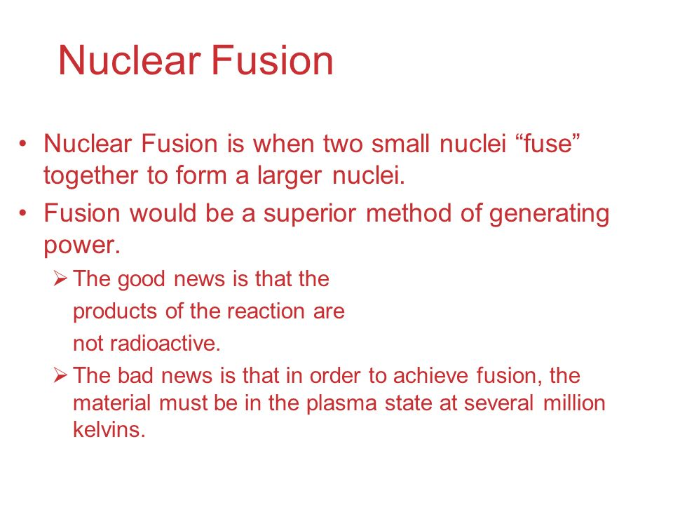 Nuclear Fusion Nuclear Fusion is when two small nuclei fuse together to form a larger nuclei.