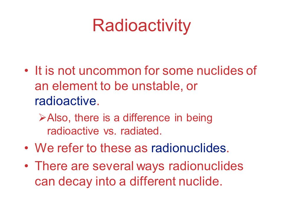 Radioactivity It is not uncommon for some nuclides of an element to be unstable, or radioactive.