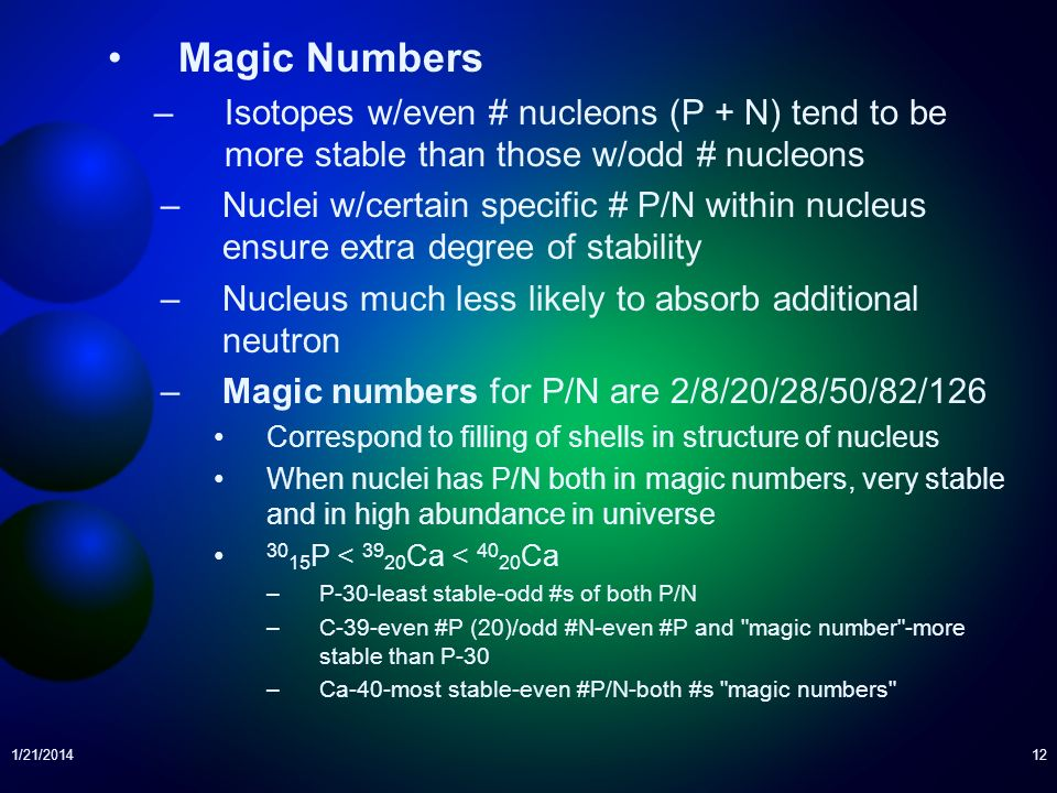 Magic Numbers Isotopes w/even # nucleons (P + N) tend to be more stable than those w/odd # nucleons.