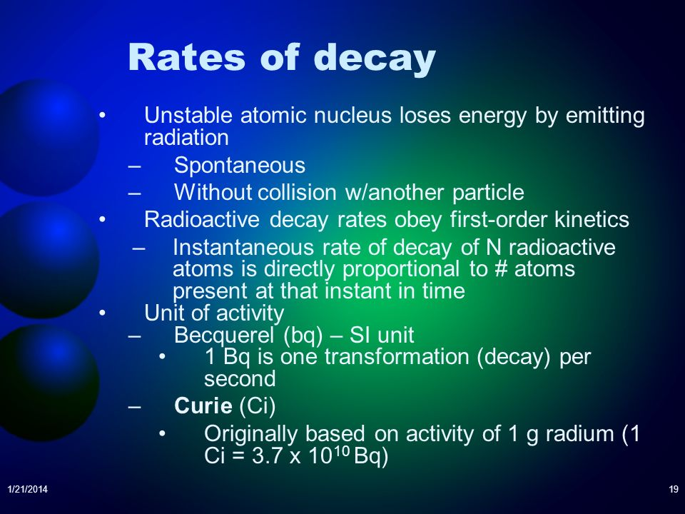 Rates of decay Unstable atomic nucleus loses energy by emitting radiation. Spontaneous. Without collision w/another particle.