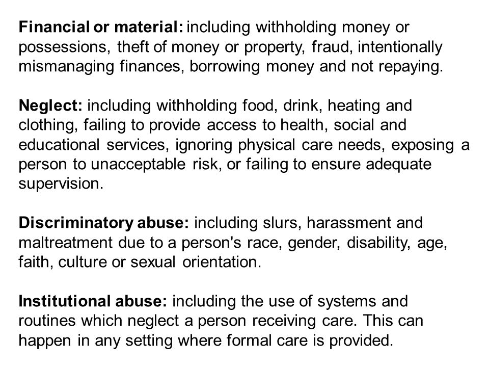 Financial or material: including withholding money or possessions, theft of money or property, fraud, intentionally mismanaging finances, borrowing money and not repaying.