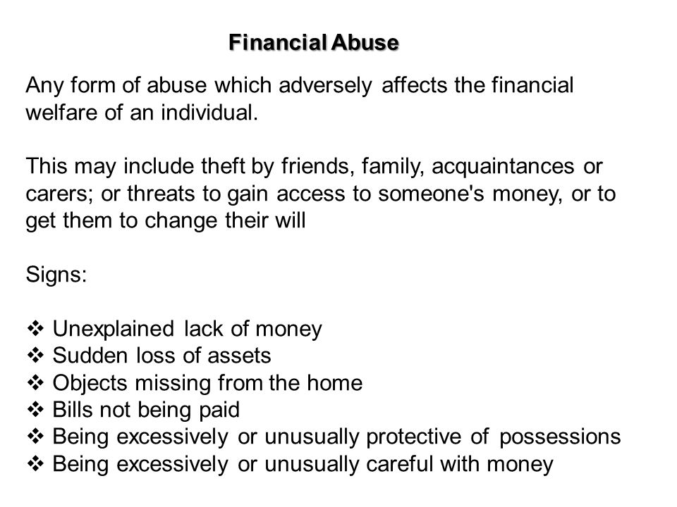 Financial Abuse Any form of abuse which adversely affects the financial. welfare of an individual.