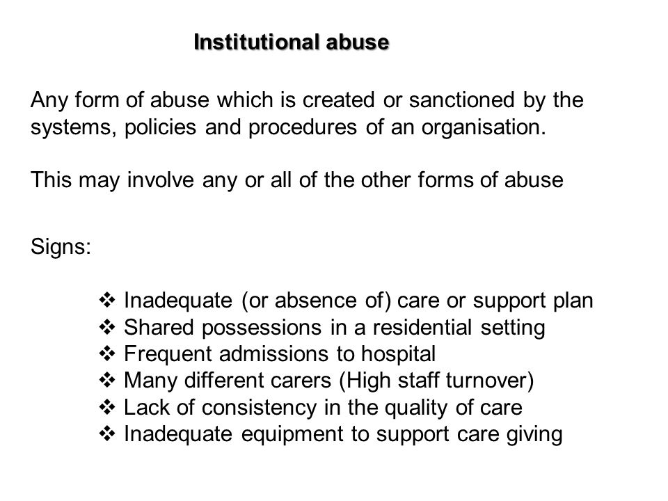 Institutional abuse Any form of abuse which is created or sanctioned by the systems, policies and procedures of an organisation.