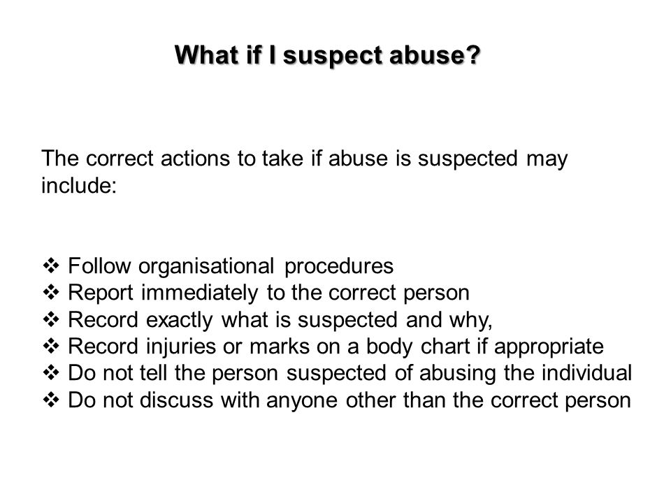 What if I suspect abuse The correct actions to take if abuse is suspected may include: Follow organisational procedures.
