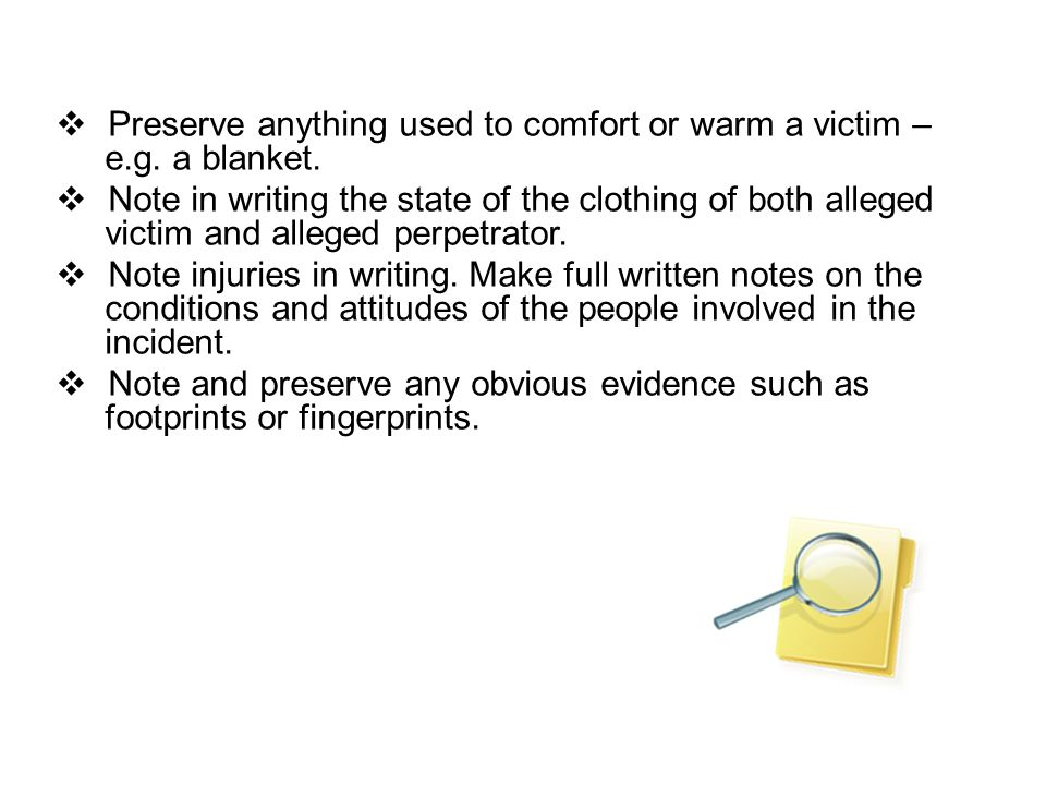 Preserve anything used to comfort or warm a victim – e.g. a blanket.