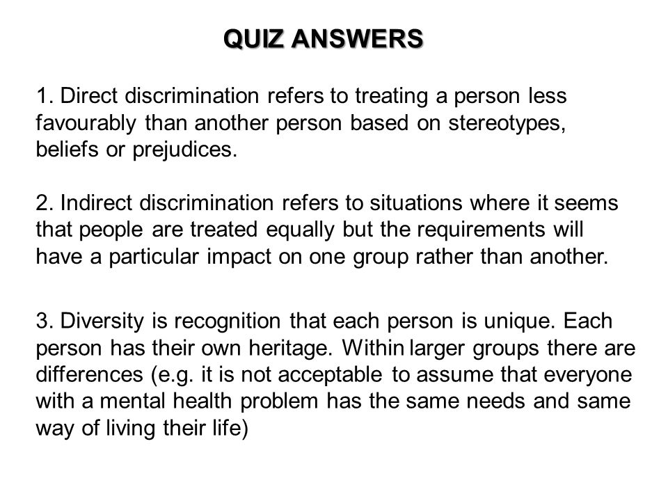QUIZ ANSWERS 1. Direct discrimination refers to treating a person less favourably than another person based on stereotypes, beliefs or prejudices.
