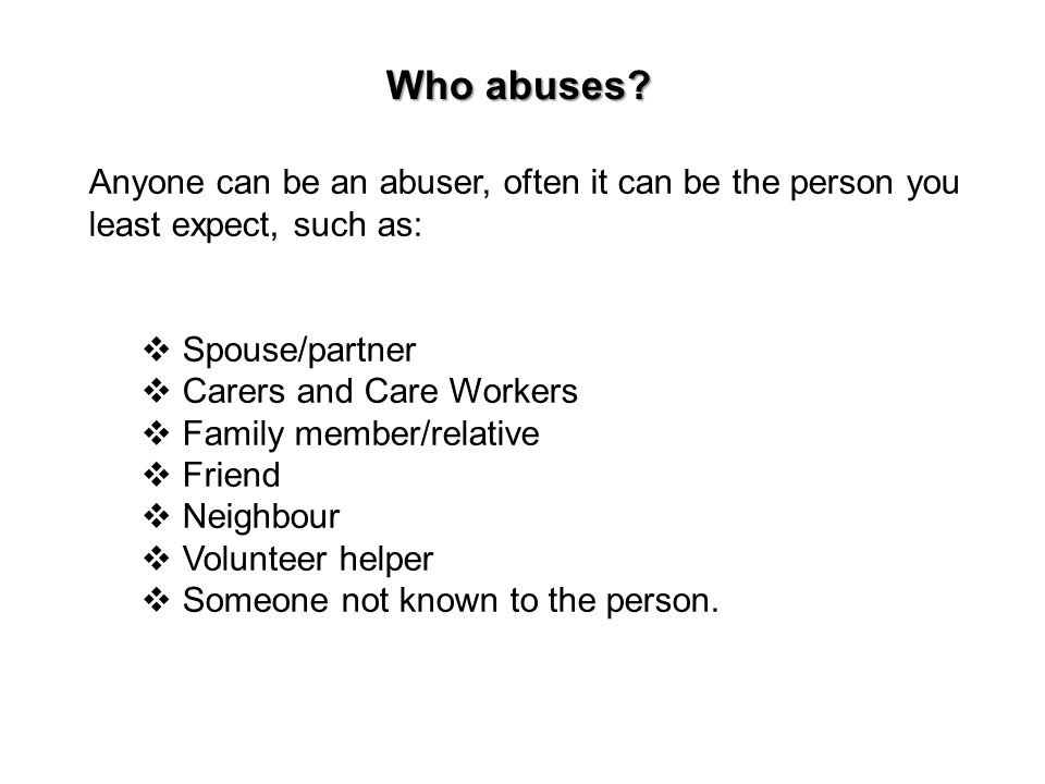 Who abuses Anyone can be an abuser, often it can be the person you least expect, such as: Spouse/partner.