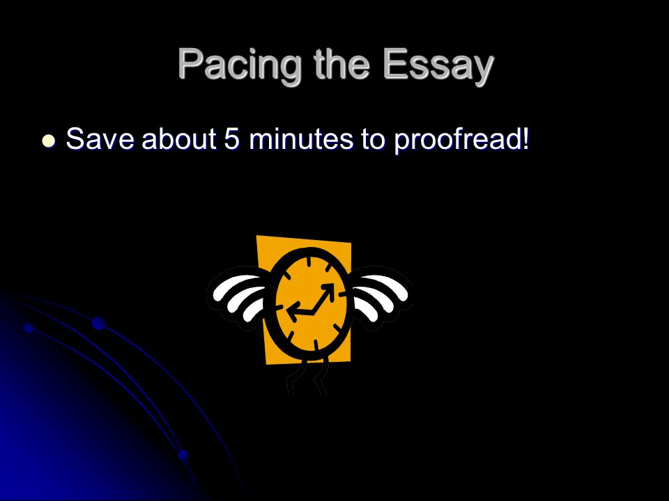 Pacing the Essay Save about 5 minutes to proofread!