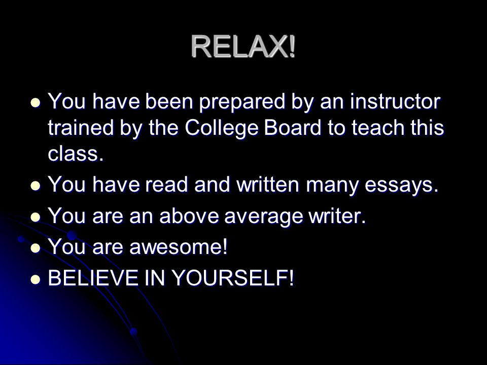 RELAX! You have been prepared by an instructor trained by the College Board to teach this class. You have read and written many essays.