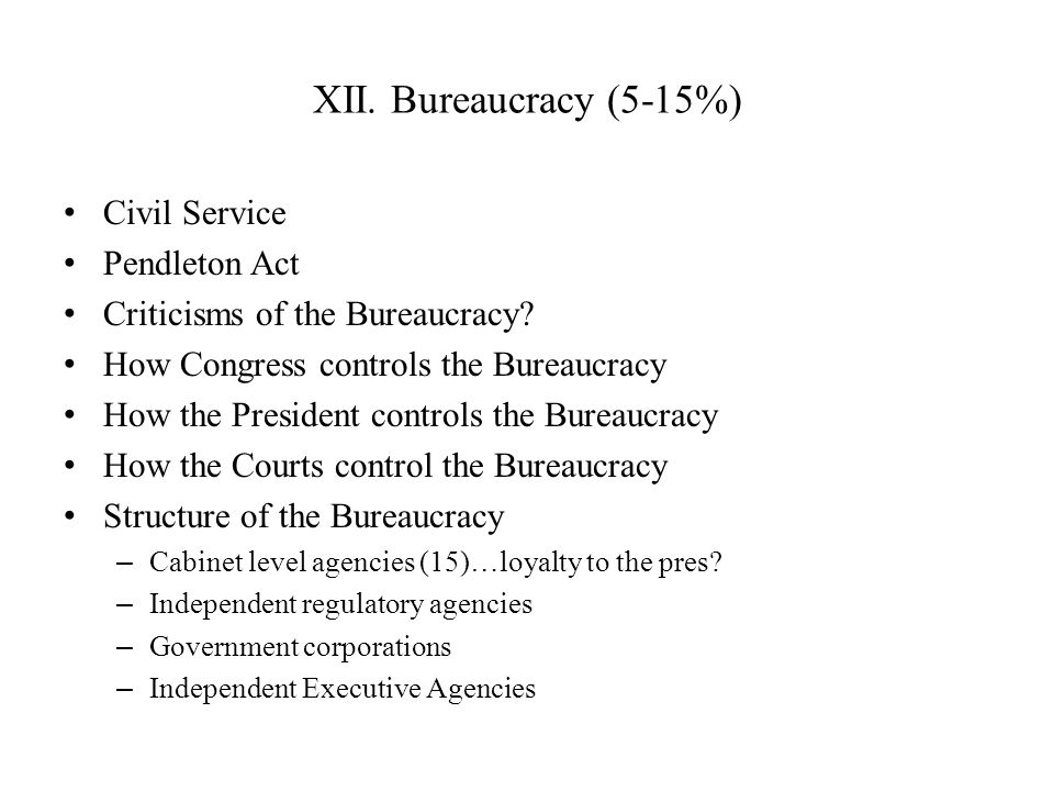 XII. Bureaucracy (5-15%) Civil Service Pendleton Act