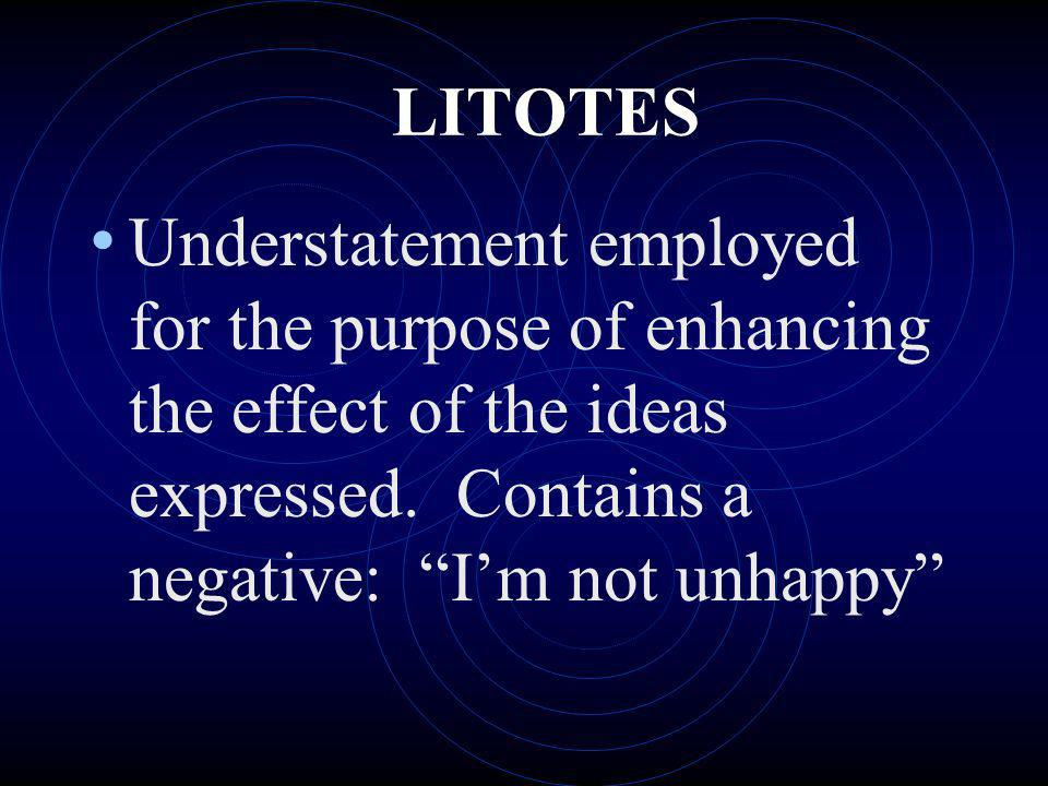 LITOTES Understatement employed for the purpose of enhancing the effect of the ideas expressed. Contains a negative: I'm not unhappy