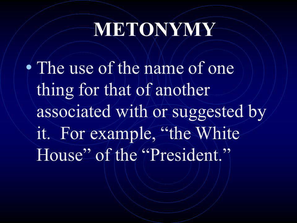 METONYMY The use of the name of one thing for that of another associated with or suggested by it. For example, the White House of the President.