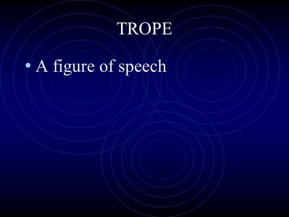 TROPE A figure of speech