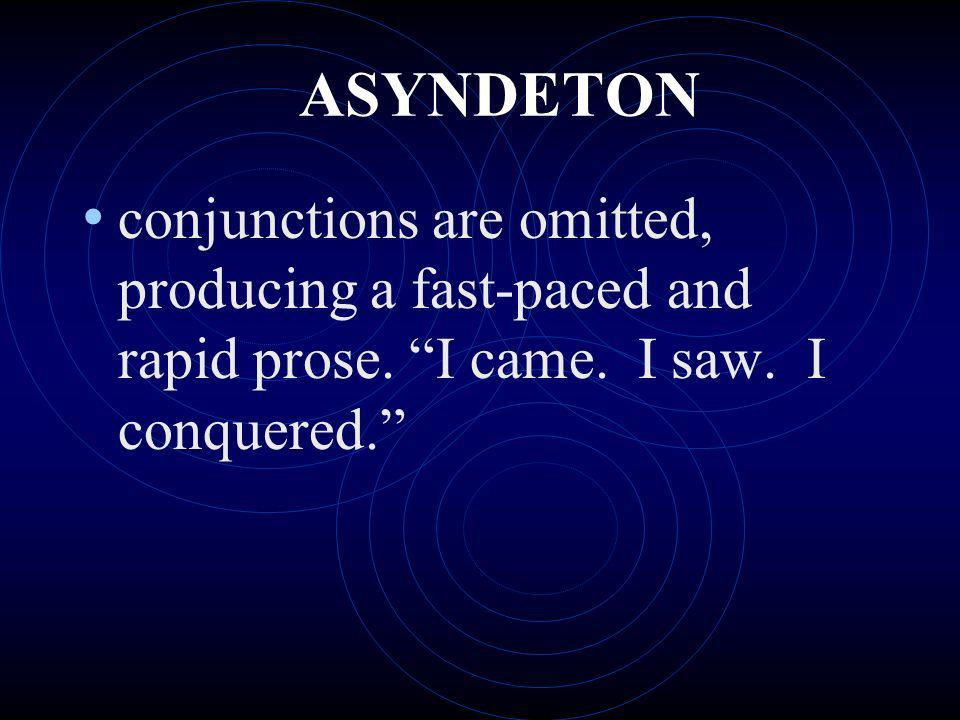 ASYNDETON conjunctions are omitted, producing a fast-paced and rapid prose. I came. I saw. I conquered.