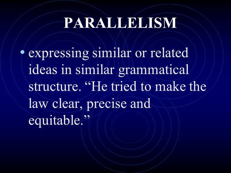 PARALLELISM expressing similar or related ideas in similar grammatical structure. He tried to make the law clear, precise and equitable.