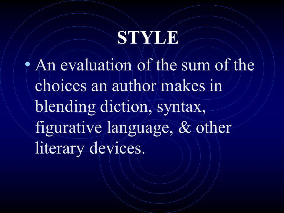 STYLE An evaluation of the sum of the choices an author makes in blending diction, syntax, figurative language, & other literary devices.