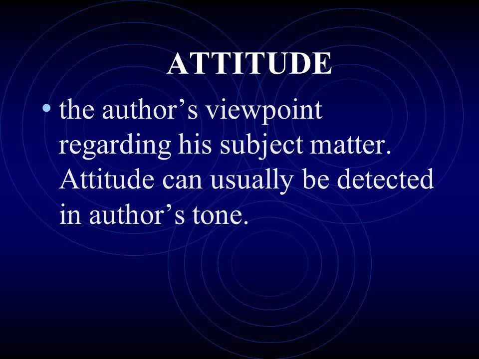 ATTITUDE the author's viewpoint regarding his subject matter.