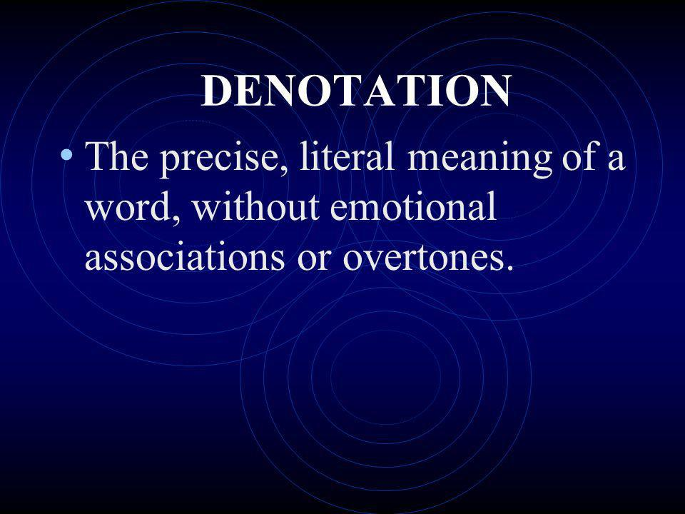 DENOTATION The precise, literal meaning of a word, without emotional associations or overtones.