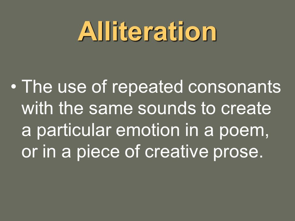 Alliteration The use of repeated consonants with the same sounds to create a particular emotion in a poem, or in a piece of creative prose.