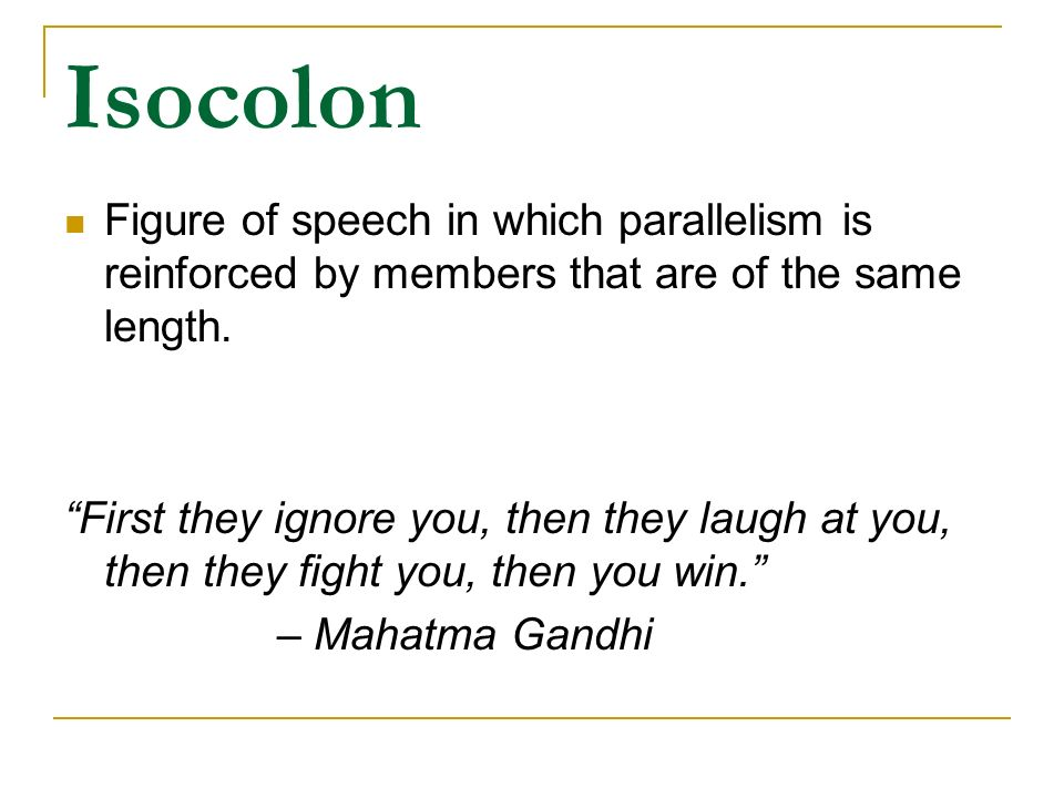 Isocolon Figure of speech in which parallelism is reinforced by members that are of the same length.