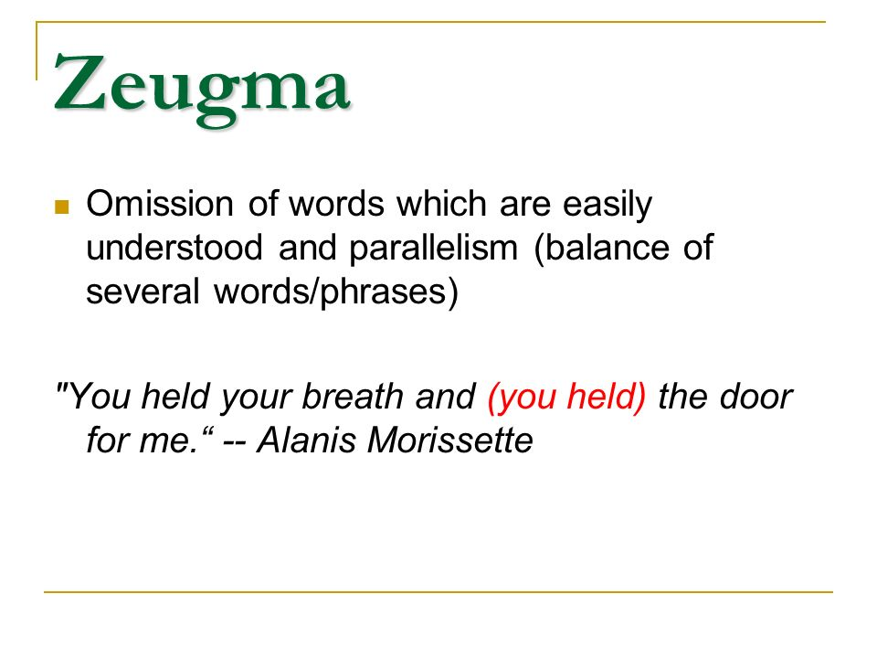 Zeugma Omission of words which are easily understood and parallelism (balance of several words/phrases)