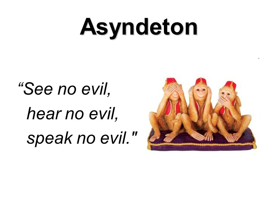 Asyndeton See no evil, hear no evil, speak no evil.