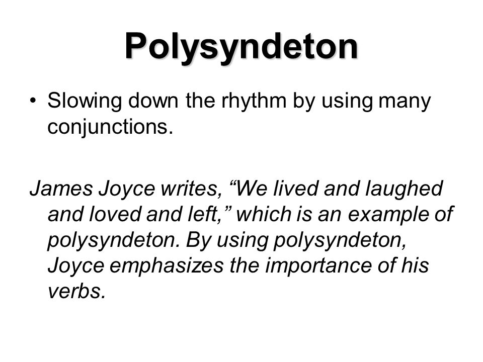 Polysyndeton Slowing down the rhythm by using many conjunctions.