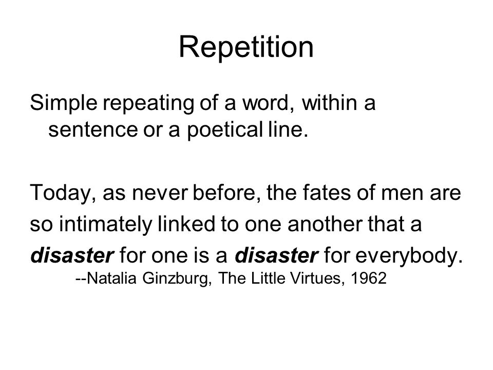Repetition Simple repeating of a word, within a sentence or a poetical line. Today, as never before, the fates of men are.