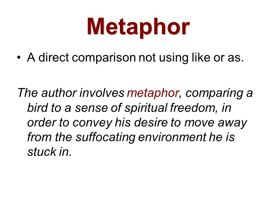 Metaphor A direct comparison not using like or as.