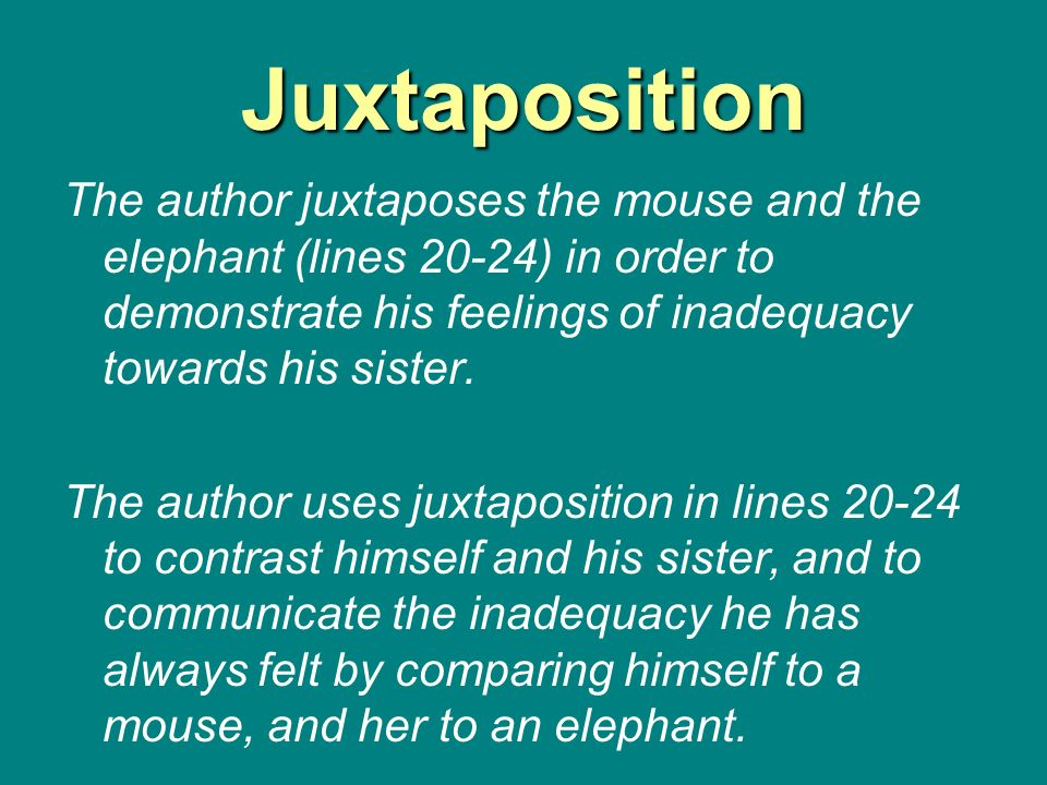 Juxtaposition The author juxtaposes the mouse and the elephant (lines 20-24) in order to demonstrate his feelings of inadequacy towards his sister.