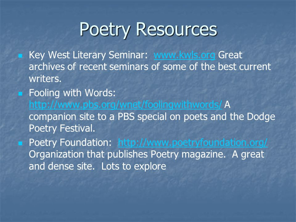 Poetry Resources Key West Literary Seminar: www.kwls.org Great archives of recent seminars of some of the best current writers.
