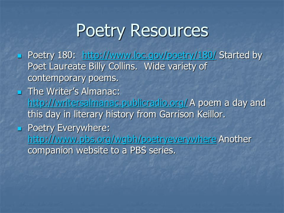 Poetry Resources Poetry 180: http://www.loc.gov/poetry/180/ Started by Poet Laureate Billy Collins. Wide variety of contemporary poems.