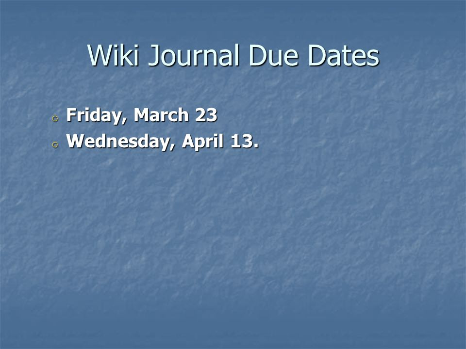 Wiki Journal Due Dates Friday, March 23 Wednesday, April 13.