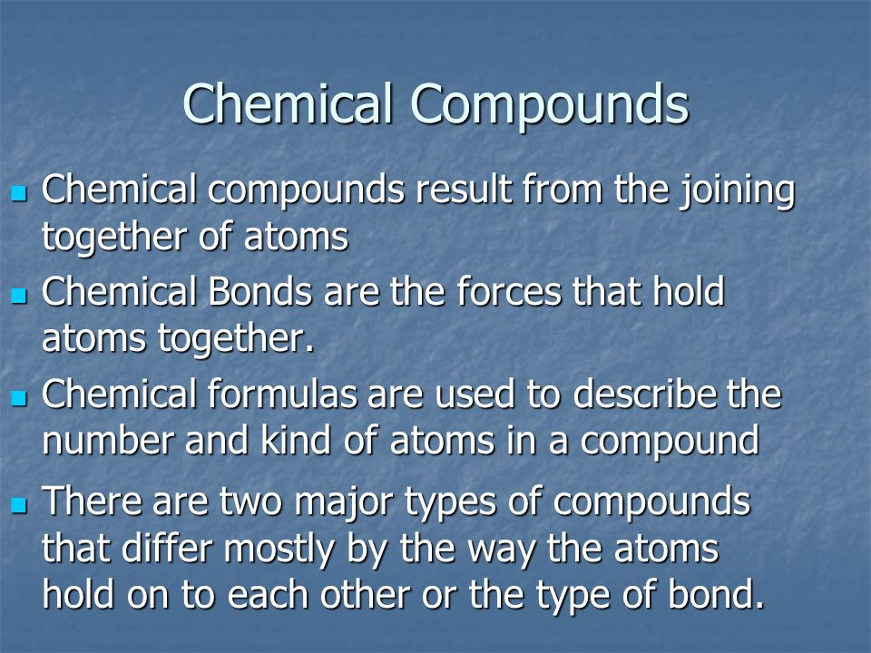 Chemical Compounds Chemical compounds result from the joining together of atoms. Chemical Bonds are the forces that hold atoms together.