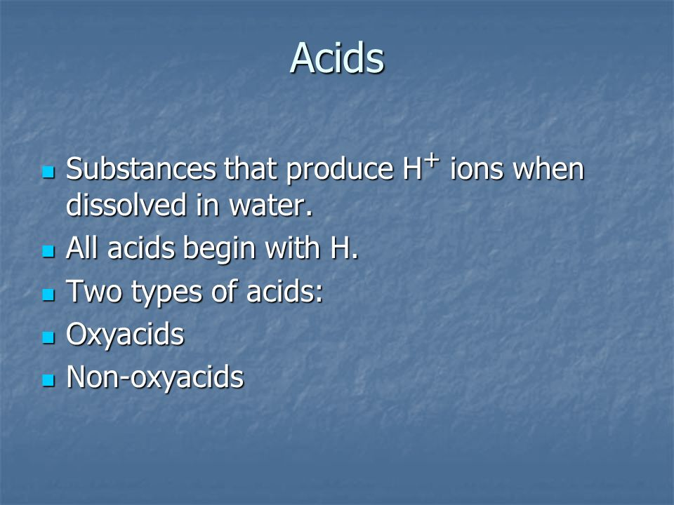 Acids Substances that produce H+ ions when dissolved in water.