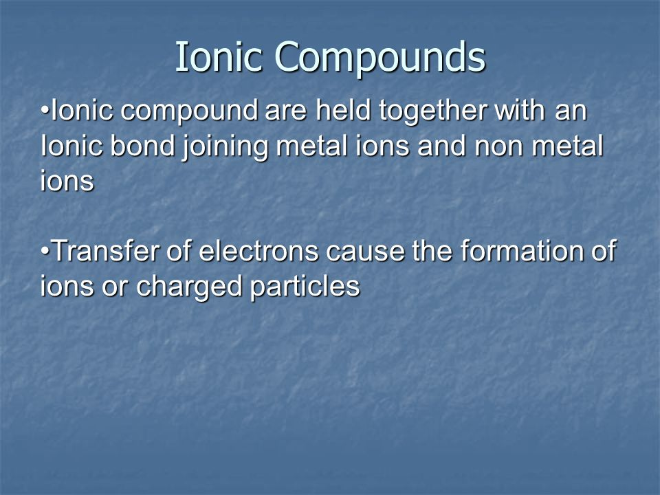 Ionic Compounds Ionic compound are held together with an Ionic bond joining metal ions and non metal ions.
