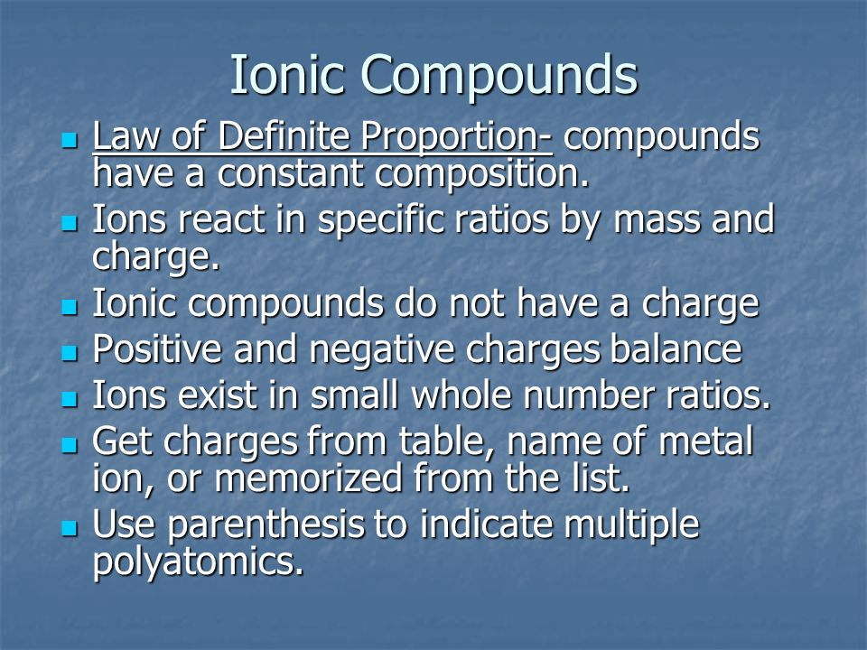 Ionic Compounds Law of Definite Proportion- compounds have a constant composition. Ions react in specific ratios by mass and charge.
