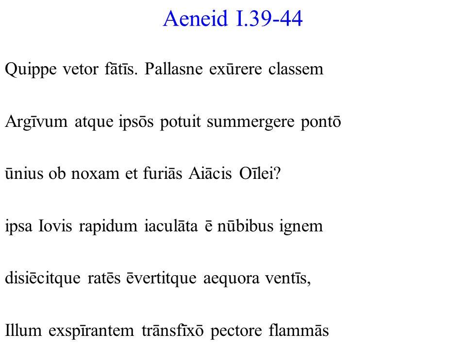 Aeneid I.39-44 Quippe vetor fātīs. Pallasne exūrere classem